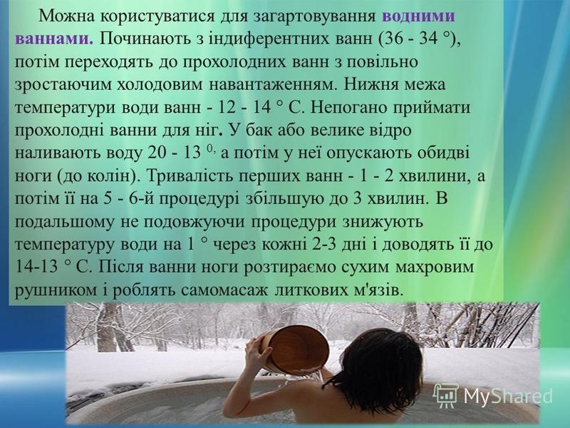 Можна користуватися для загартовування водними ваннами. Починають з індиферентних ванн (36 - 34 °), потім переходять до прохолодних ванн з повільно зростаючим холодовим навантаженням. Нижня межа температури води ванн - 12 - 14 ° С. Непогано приймати