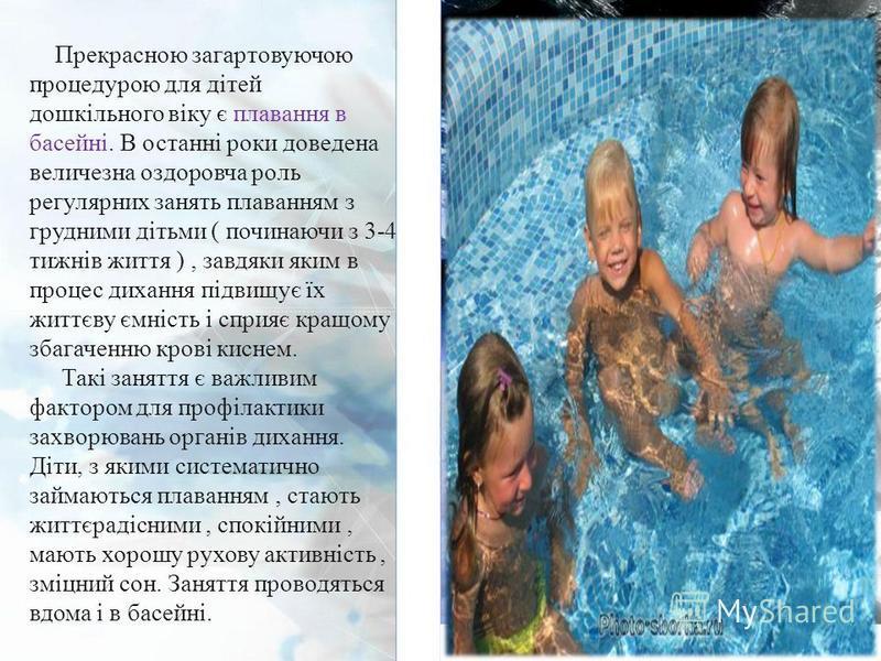 Прекрасною загартовуючою процедурою для дітей дошкільного віку є плавання в басейні. В останні роки доведена величезна оздоровча роль регулярних занять плаванням з грудними дітьми ( починаючи з 3-4 тижнів життя ), завдяки яким в процес дихання підвищ