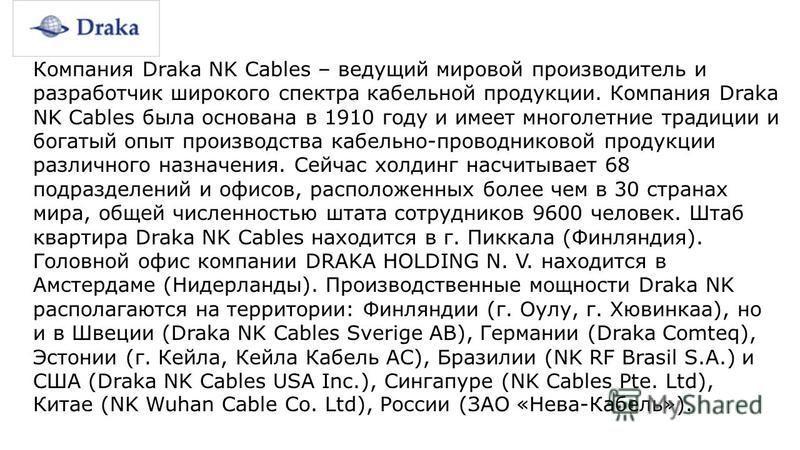 Компания Draka NK Cables – ведущий мировой производитель и разработчик широкого спектра кабельной продукции. Компания Draka NK Cables была основана в 1910 году и имеет многолетние традиции и богатый опыт производства кабельно-проводниковой продукции