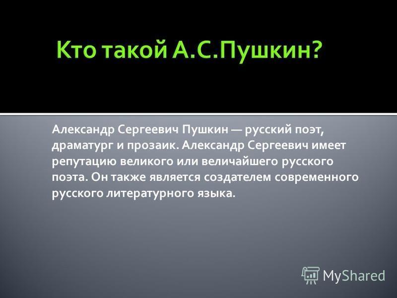 Александр Сергеевич Пушкин русский поэт, драматург и прозаик. Александр Сергеевич имеет репутацию великого или величайшего русского поэта. Он также является создателем современного русского литературного языка.
