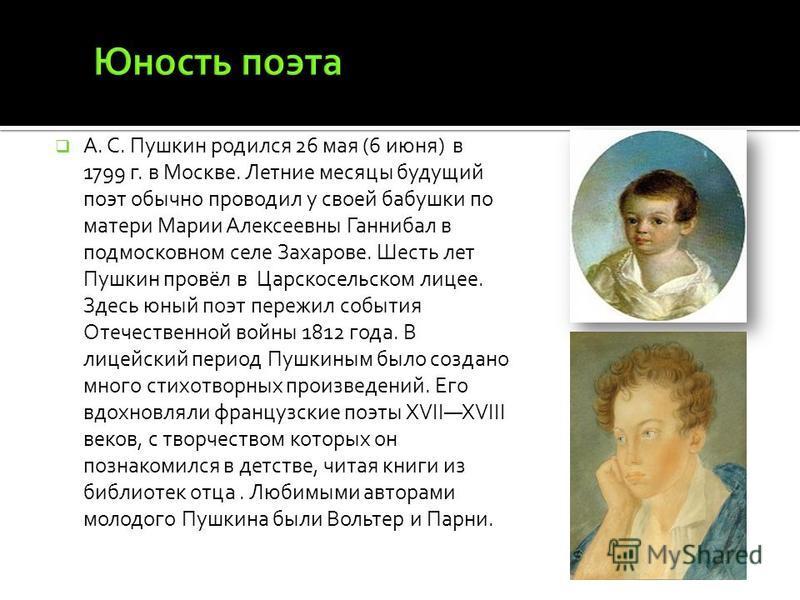А. С. Пушкин родился 26 мая (6 июня) в 1799 г. в Москве. Летние месяцы будущий поэт обычно проводил у своей бабушки по матери Марии Алексеевны Ганнибал в подмосковном селе Захарове. Шесть лет Пушкин провёл в Царскосельском лицее. Здесь юный поэт пере