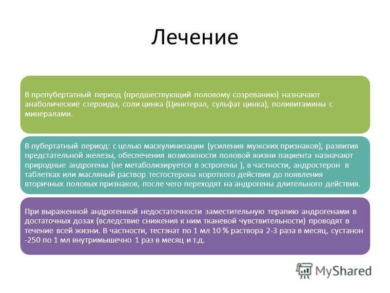 Лечение В препубертатный период (предшествующий половому созреванию) назначают анаболические стероиды, соли цинка (Цинктерал, сульфат цинка), поливитамины с минералами. В пубертатный период: с целью маскулинизации (усиления мужских признаков), развит