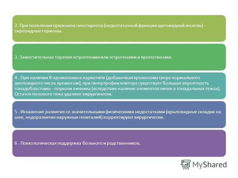 2. При появлении признаков гипотиреоза (недостаточной функции щитовидной железы) - тиреоидные гормоны. 3. Заместительная терапия эстрогенами или эстрогенами и прогестинами. 4. При наличии В-хромосомы в кариотипе (добавочная хромосома сверх нормальног