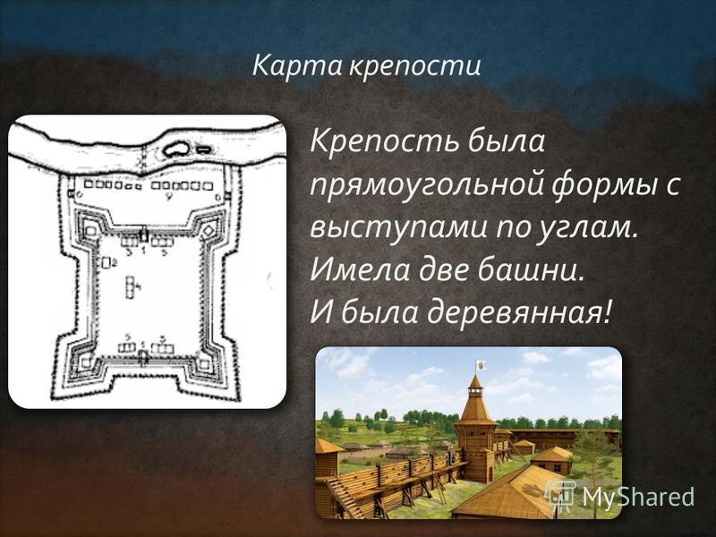 Крепость была прямоугольной формы с выступами по углам. Имела две башни. И была деревянная! Карта крепости