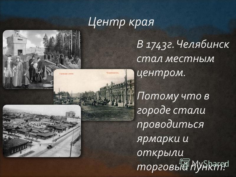 В 1743 г. Челябинск стал местным центром. Центр края Потому что в городе стали проводиться ярмарки и открыли торговый пункт!