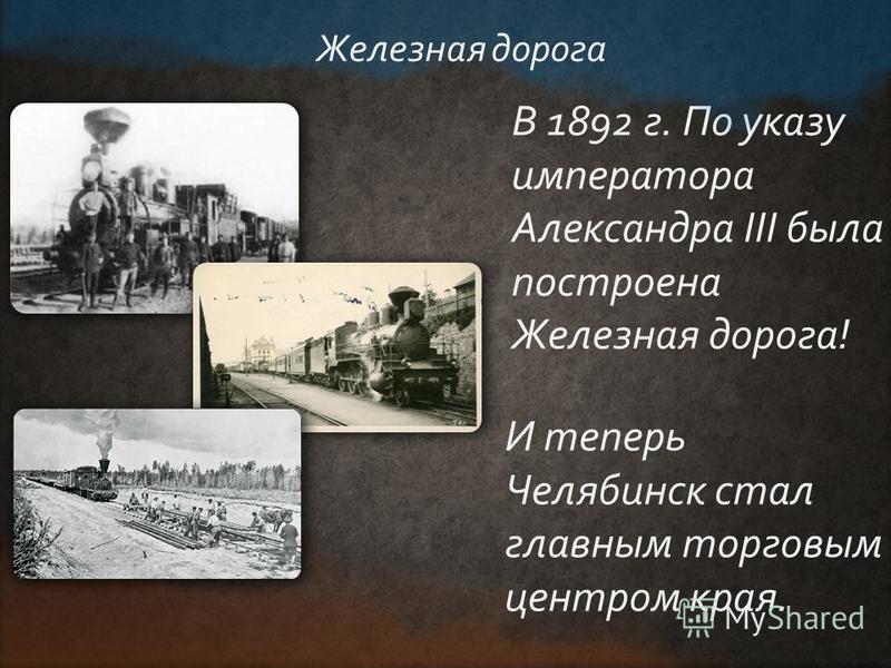 В 1892 г. По указу императора Александра III была построена Железная дорога! Железная дорога И теперь Челябинск стал главным торговым центром края.