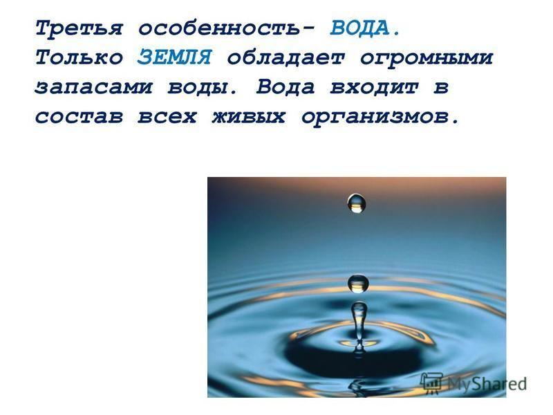 Третья особенность- ВОДА. Только ЗЕМЛЯ обладает огромными запасами воды. Вода входит в состав всех живых организмов.