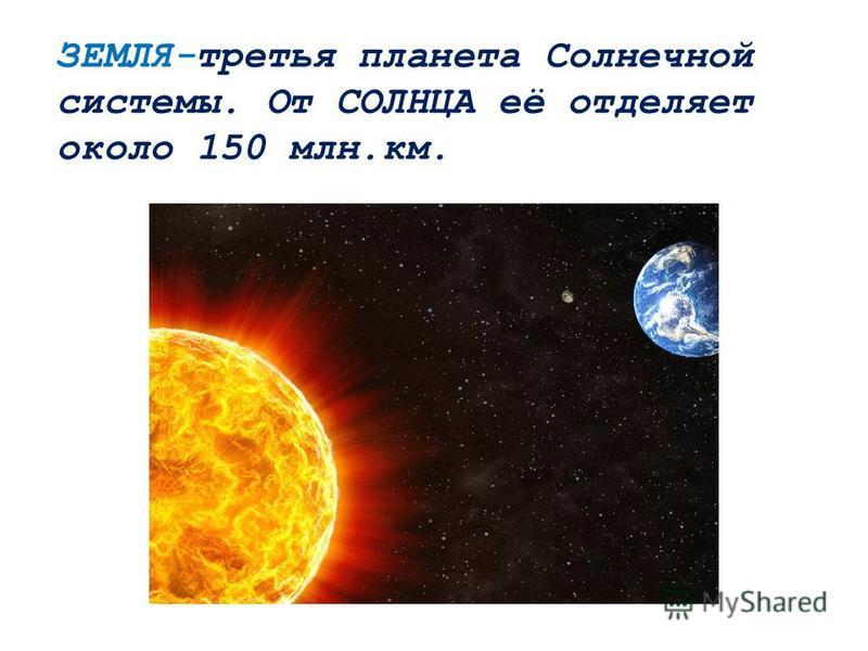 ЗЕМЛЯ-третья планета Солнечной системы. От СОЛНЦА её отделяет около 150 млн.км.