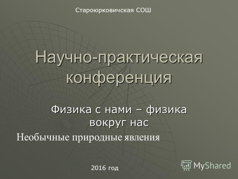 Научно-практическая конференция Физика с нами – физика вокруг нас Необычные природные явления Староюрковичская СОШ 2016 год