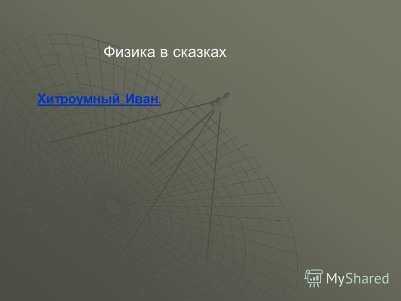 Хитроумный Иван. Физика в сказках