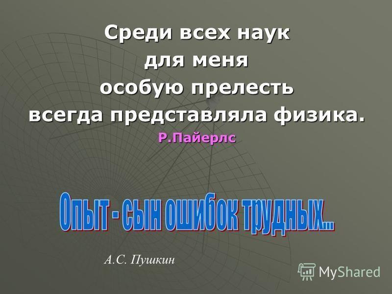 А.С. Пушкин Среди всех наук для меня особую прелесть всегда представляла физика. Р.Пайерлс