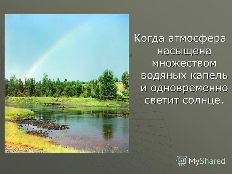 Когда атмосфера насыщена множеством водяных капель и одновременно светит солнце.