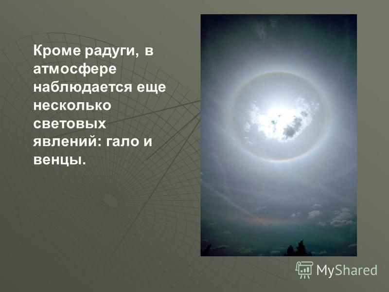 Кроме радуги, в атмосфере наблюдается еще несколько световых явлений: гало и венцы.