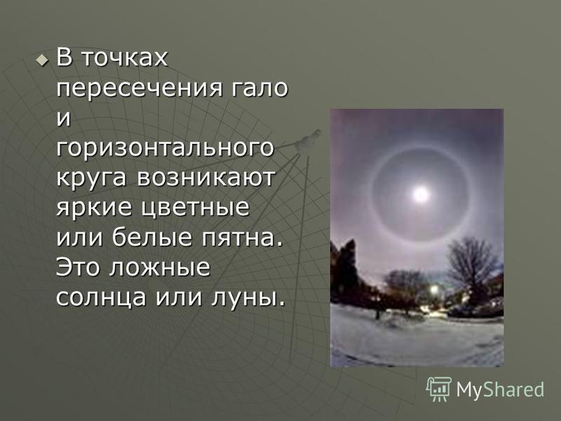 В точках пересечения гало и горизонтального круга возникают яркие цветные или белые пятна. Это ложные солнца или луны. В точках пересечения гало и горизонтального круга возникают яркие цветные или белые пятна. Это ложные солнца или луны.