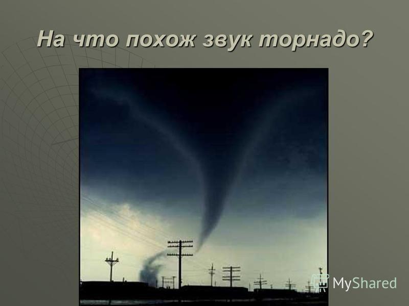На что похож звук торнадо?
