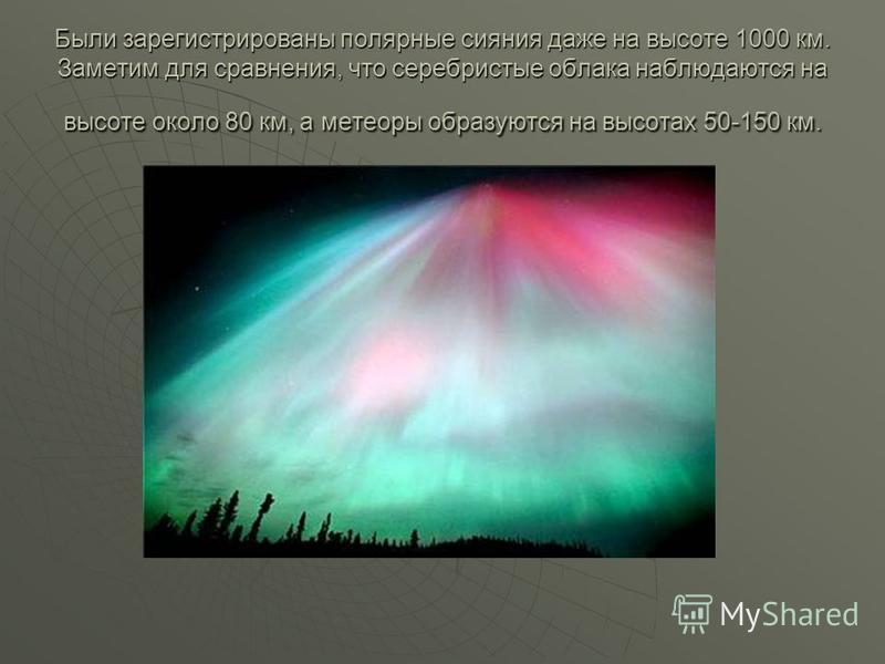 Были зарегистрированы полярные сияния даже на высоте 1000 км. Заметим для сравнения, что серебристые облака наблюдаются на высоте около 80 км, а метеоры образуются на высотах 50-150 км.