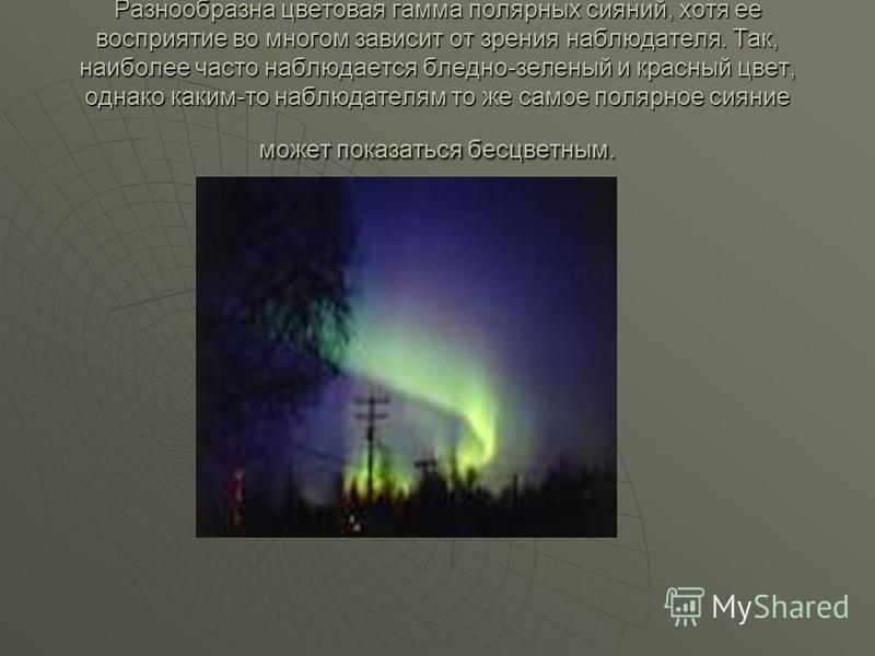 Разнообразна цветовая гамма полярных сияний, хотя ее восприятие во многом зависит от зрения наблюдателя. Так, наиболее часто наблюдается бледно-зеленый и красный цвет, однако каким-то наблюдателям то же самое полярное сияние может показаться бесцветн