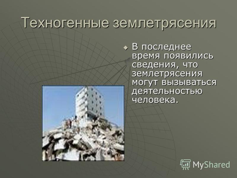 Техногенные землетрясения В последнее время появились сведения, что землетрясения могут вызываться деятельностью человека. В последнее время появились сведения, что землетрясения могут вызываться деятельностью человека.