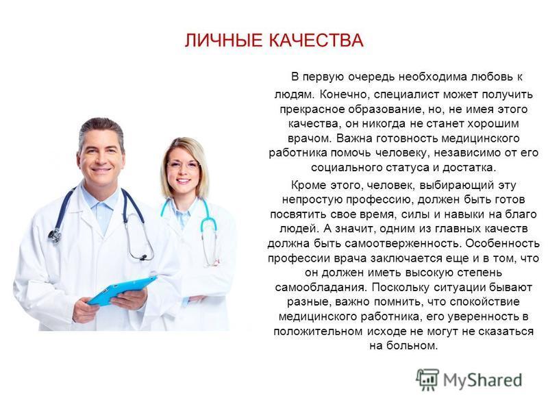 ЛИЧНЫЕ КАЧЕСТВА В первую очередь необходима любовь к людям. Конечно, специалист может получить прекрасное образование, но, не имея этого качества, он никогда не станет хорошим врачом. Важна готовность медицинского работника помочь человеку, независим