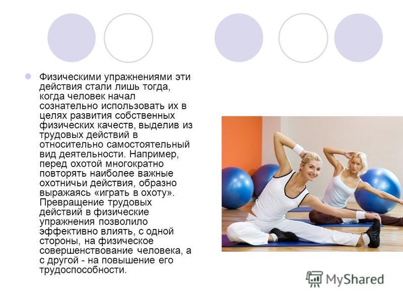 Физическими упражнениями эти действия стали лишь тогда, когда человек начал сознательно использовать их в целях развития собственных физических качеств, выделив из трудовых действий в относительно самостоятельный вид деятельности. Например, перед охо