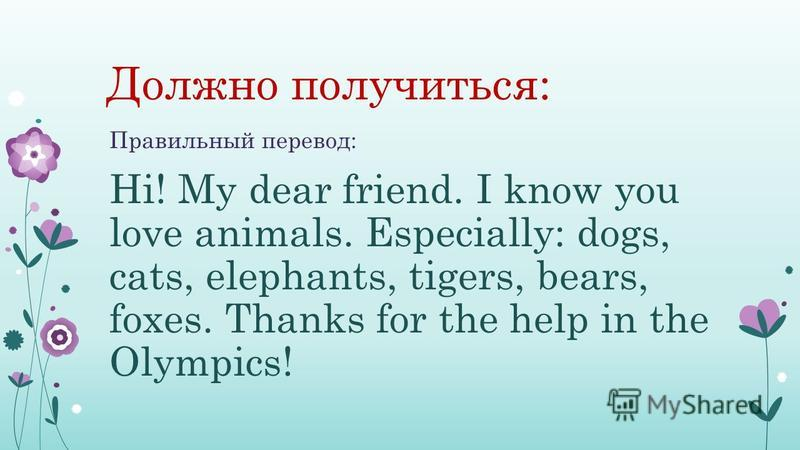 Должно получиться: Правильный перевод: Hi! My dear friend. I know you love animals. Especially: dogs, cats, elephants, tigers, bears, foxes. Thanks for the help in the Olympics!