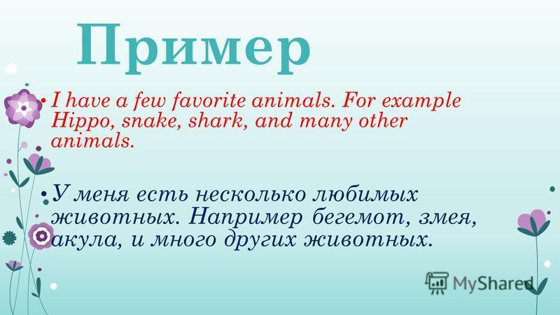 Пример I have a few favorite animals. For example Hippo, snake, shark, and many other animals. У меня есть несколько любимых животных. Например бегемот, змея, акула, и много других животных.