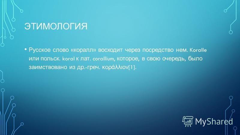 ЭТИМОЛОГИЯ Русское слово « коралл » восходит через посредство нем. Koralle или польск. koral к лат. corallium, которое, в свою очередь, было заимствовано из др.- греч. κοράλλιον [1].