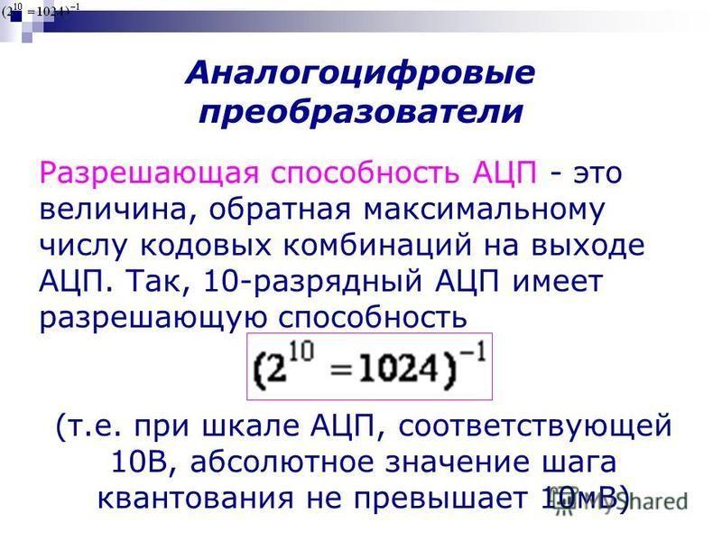 Разрешающая способность АЦП - это величина, обратная максимальному числу кодовых комбинаций на выходе АЦП. Так, 10-разрядный АЦП имеет разрешающую способность (т.е. при шкале АЦП, соответствующей 10В, абсолютное значение шага квантования не превышает