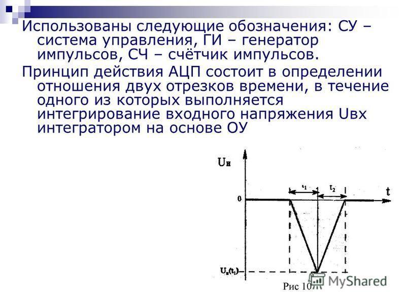 Использованы следующие обозначения: СУ – система управления, ГИ – генератор импульсов, СЧ – счётчик импульсов. Принцип действия АЦП состоит в определении отношения двух отрезков времени, в течение одного из которых выполняется интегрирование входного