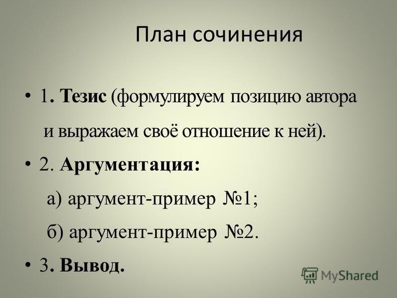 План сочинения 1. Тезис (формулируем позицию автора и выражаем своё отношение к ней). 2. Аргументация: а) аргумент-пример 1; б) аргумент-пример 2. 3. Вывод.