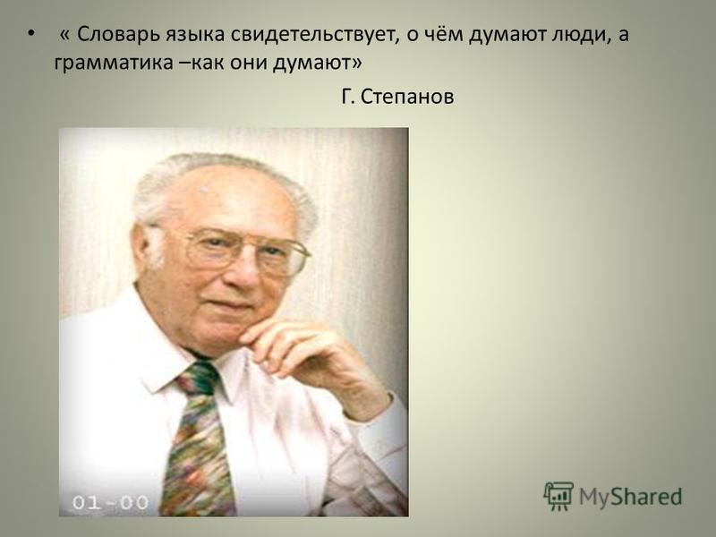 « Словарь языка свидетельствует, о чём думают люди, а грамматика –как они думают» Г. Степанов