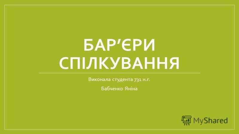 БАРЄРИ СПІЛКУВАННЯ Виконала студента 731 н.г. Бабченко Яніна