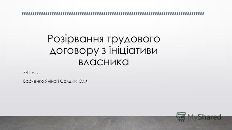 Розірвання трудового договору з ініціативи власника 741 н.г. Бабченко Яніна і Солдик Юлія