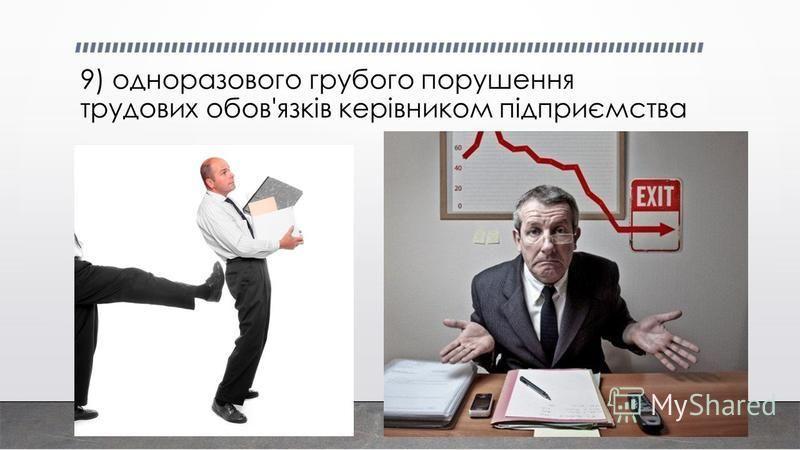 9) одноразового грубого порушення трудових обов'язків керівником підприємства