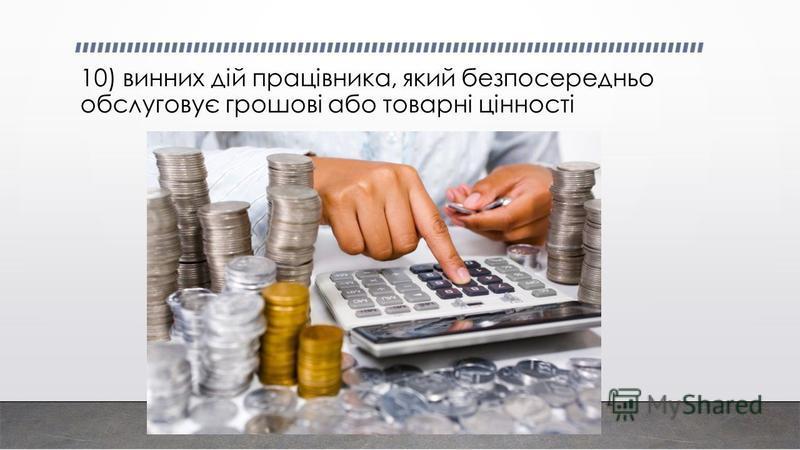 10) винних дій працівника, який безпосередньо обслуговує грошові або товарні цінності