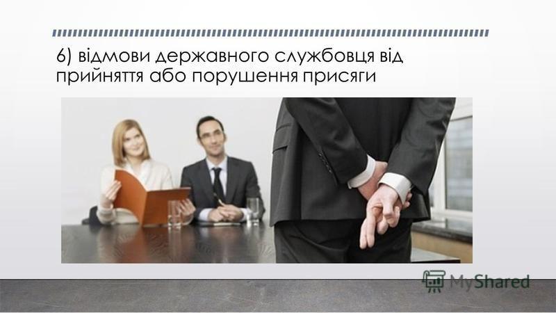 6) відмови державного службовця від прийняття або порушення присяги