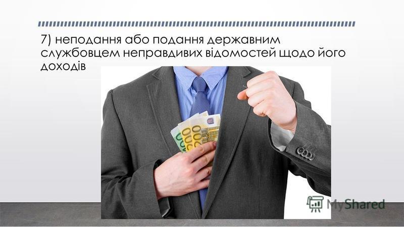 7) неподання або подання державним службовцем неправдивих відомостей щодо його доходів