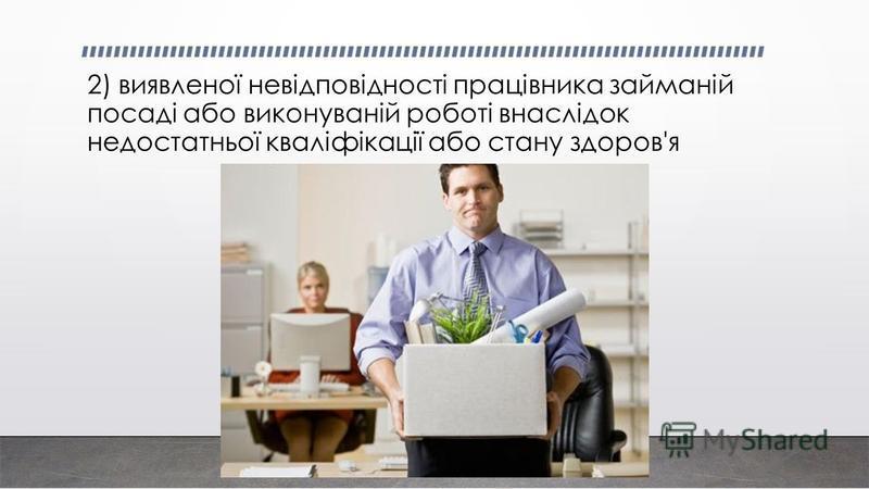 2) виявленої невідповідності працівника займаній посаді або виконуваній роботі внаслідок недостатньої кваліфікації або стану здоров'я