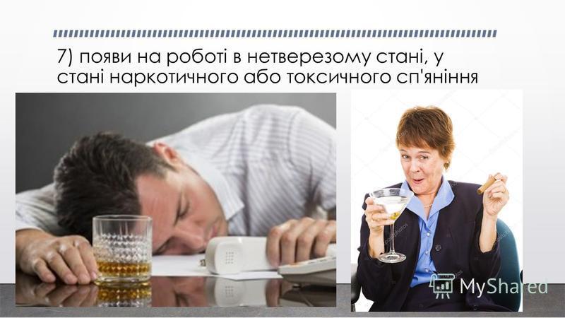 7) появи на роботі в нетверезому стані, у стані наркотичного або токсичного сп'яніння