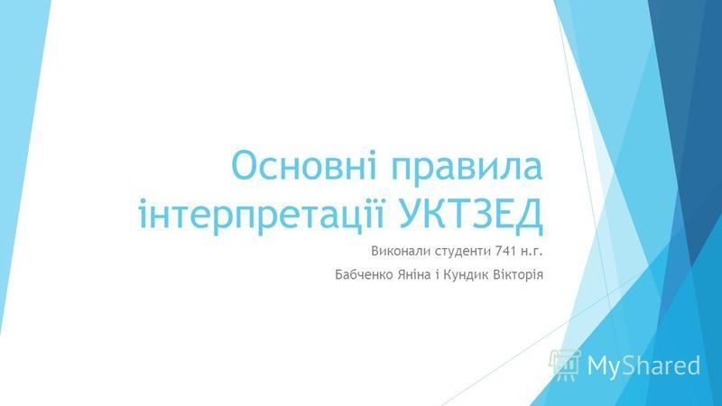 Основні правила інтерпретації УКТЗЕД Виконали студенти 741 н.г. Бабченко Яніна і Кундик Вікторія