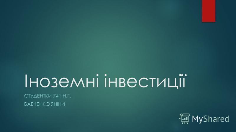 Іноземні інвестиції СТУДЕНТКИ 741 Н.Г. БАБЧЕНКО ЯНІНИ
