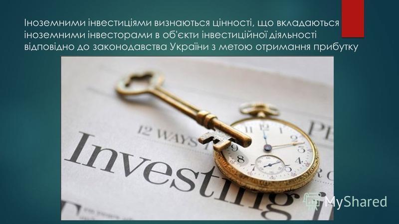 Іноземними інвестиціями визнаються цінності, що вкладаються іноземними інвесторами в об'єкти інвестиційної діяльності відповідно до законодавства України з метою отримання прибутку
