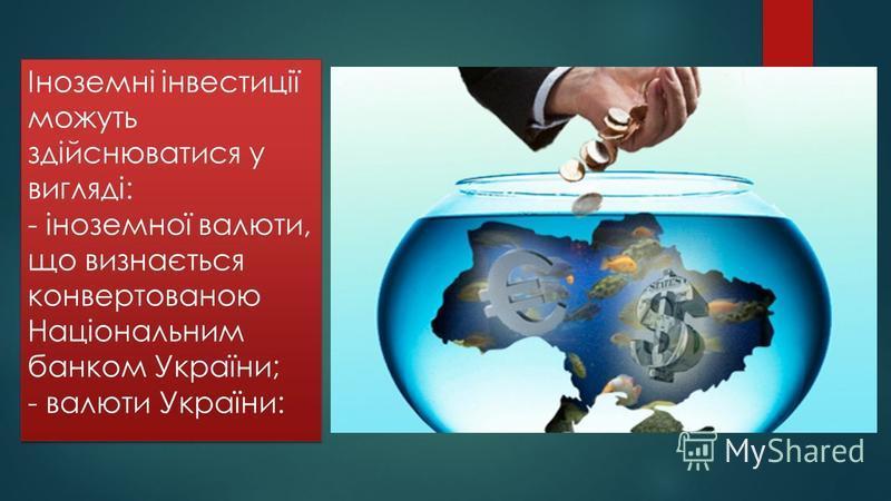 Іноземні інвестиції можуть здійснюватися у вигляді: - іноземної валюти, що визнається конвертованою Національним банком України; - валюти України: