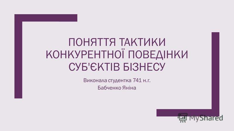ПОНЯТТЯ ТАКТИКИ КОНКУРЕНТНОЇ ПОВЕДІНКИ СУБ'ЄКТІВ БІЗНЕСУ Виконала студентка 741 н.г. Бабченко Яніна