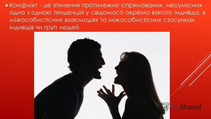 Конфлікт - це зіткнення протилежно спрямованих, несумісних одна з одною тенденцій у свідомості окремо взятого індивіда, в міжособистісних взаємодіях та міжособистісних стосунках індивідів чи груп людей