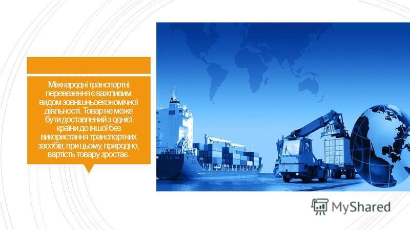 Міжнародні транспортні перевезення є важливим видом зовнішньоекономічної діяльності. Товар не може бути доставлений з однієї країни до іншої без використання транспортних засобів; при цьому, природно, вартість товару зростає.