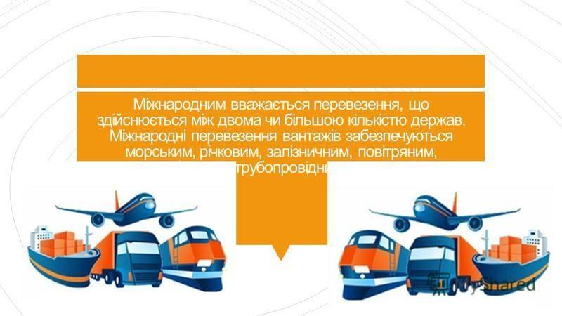 Міжнародним вважається перевезення, що здійснюється між двома чи більшою кількістю держав. Міжнародні перевезення вантажів забезпечуються морським, річковим, залізничним, повітряним, автомобільним, трубопровідним транспортом.