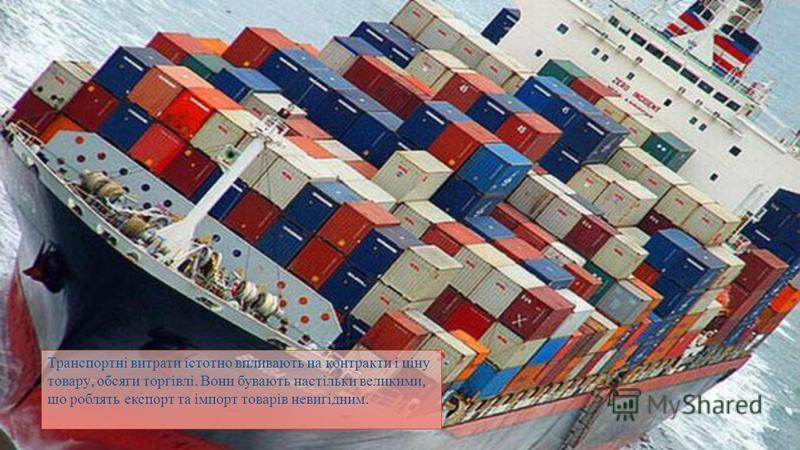 Транспортні витрати істотно впливають на контракти і ціну товару, обсяги торгівлі. Вони бувають настільки великими, що роблять експорт та імпорт товарів невигідним.