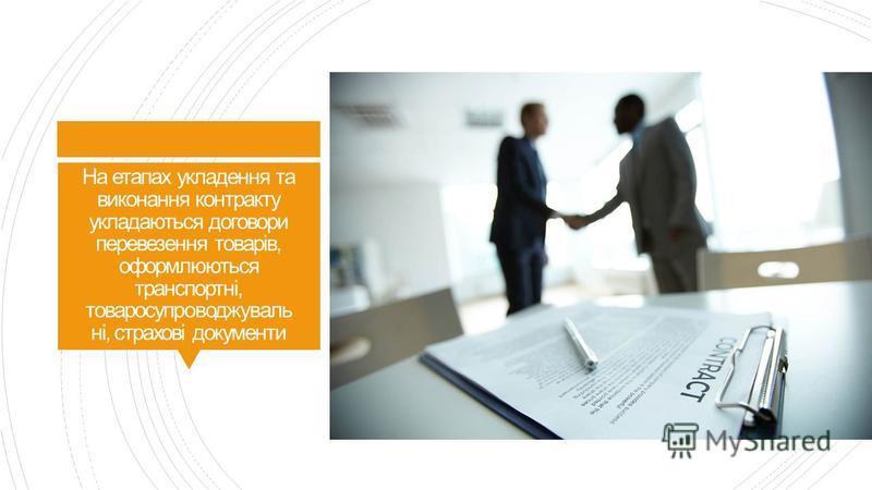 На етапах укладення та виконання контракту укладаються договори перевезення товарів, оформлюються транспортні, товаросупроводжуваль ні, страхові документи