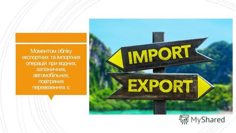 Моментом обліку експортних та імпортних операцій при водних, залізничних, автомобільних, повітряних перевезеннях є